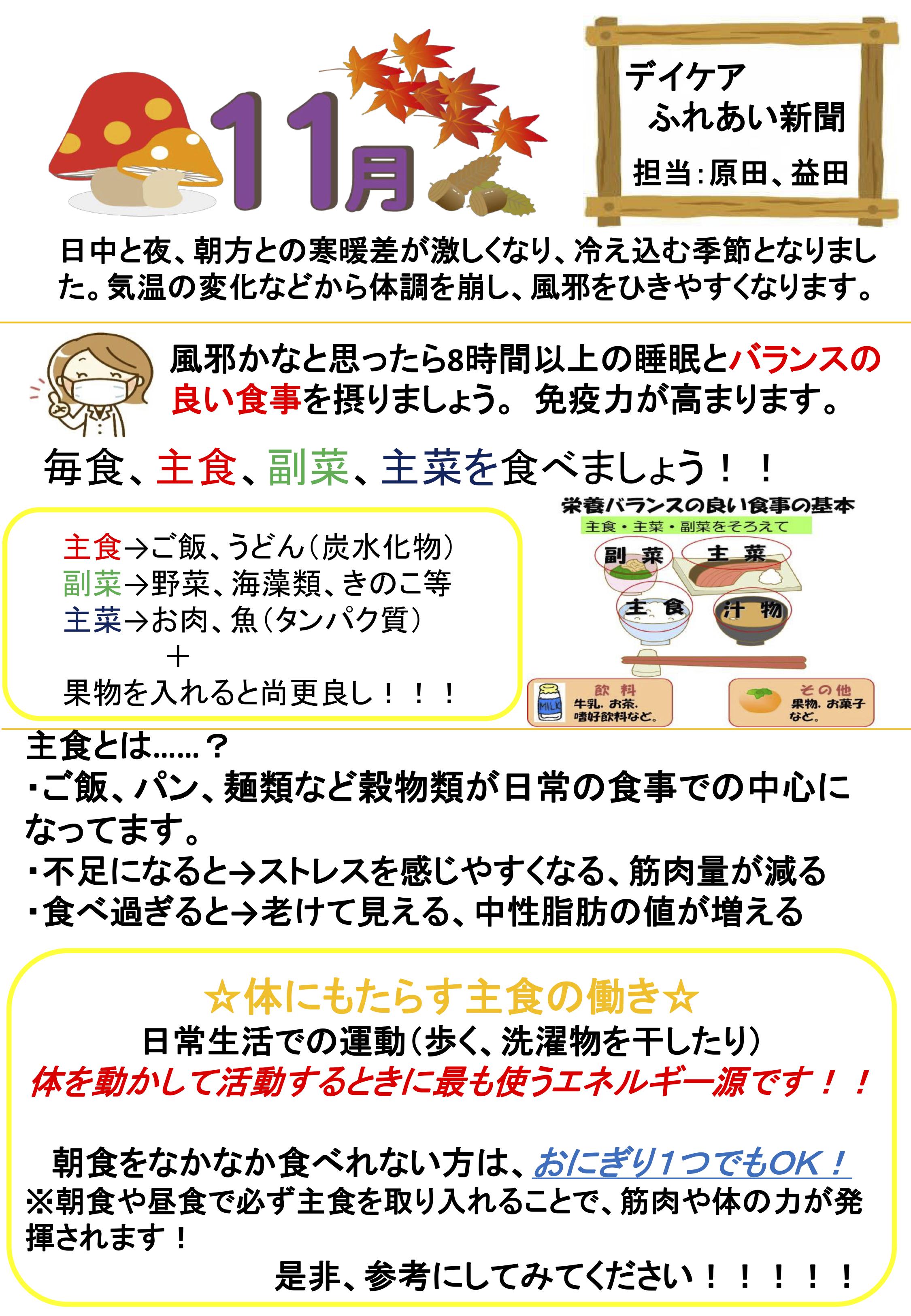 デイケアふれあい新聞 担当:原田・益田 日中と夜、朝方との寒暖差が激しくなり、冷え込む季節となりました。気温の変化などから体調を崩し、風を引きやすくなります。 風邪かなと思ったら⑧時間以上の睡眠とバランスの良い食事を摂りましょう。 デイケアふれあい 10月現在の秋状況 AM月空きあり AM火空きあり AM水空きあり AM木空きあり AM金空きあり AM土空きあり PM月要相談 PM火空きあり PM水空きあり PM木空きあり PM金空きあり PM土休 ※利用される利用者様のお住いの地免疫力が高まります。毎食、主食、副菜、主菜を食べましょう!!